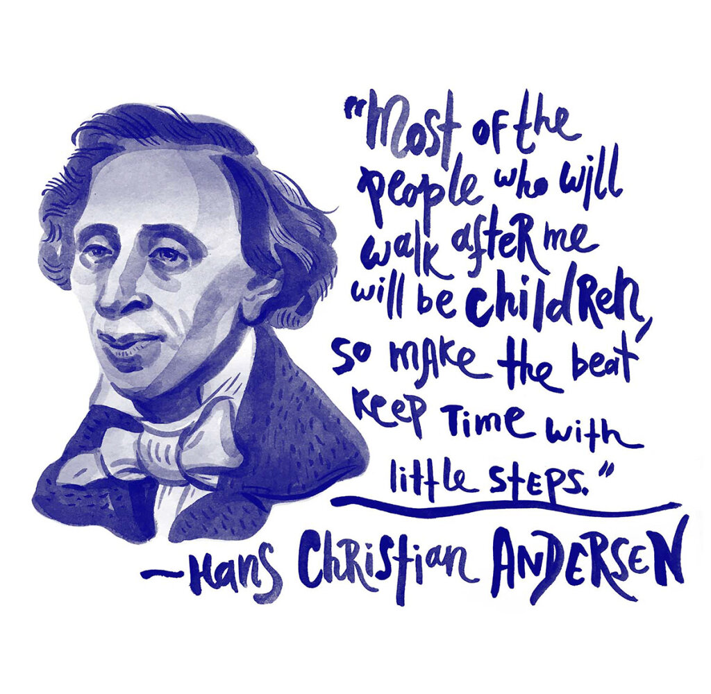 Hans Christian Andersen: Most of the people who will walk after me will be children, so make the beat keep time with short steps