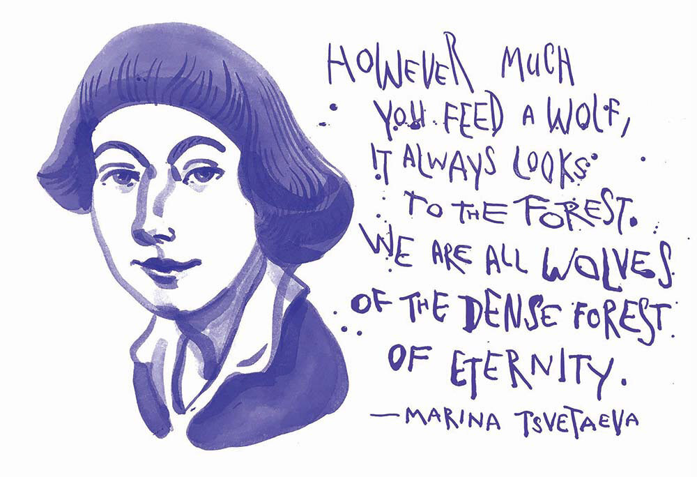 Marina Tsvetaeva: However much you feed a wolf, it always looks to the forest. We are all wolves of the dense forest of Eternity.