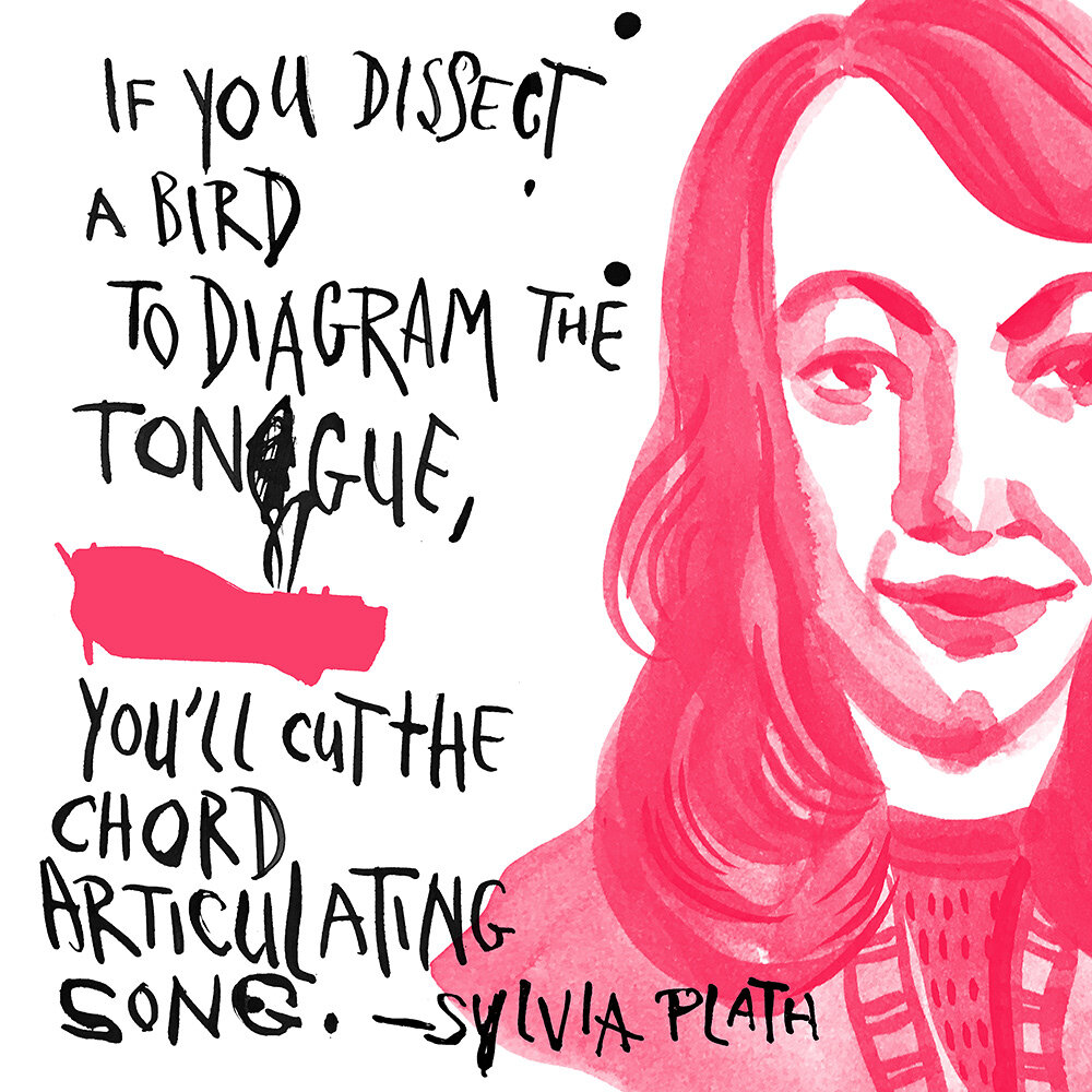 Sylvia Plath: If you dissect a bird. To diagram the tongue. You'll cut the chord. Articulating song
