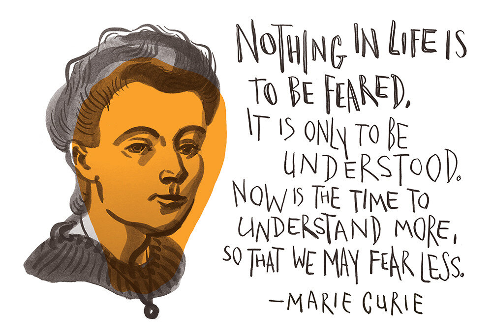 Marie Curie: Nothing in life is to be feared it is only to be understood. Now is the time to understand more so that we may fear less
